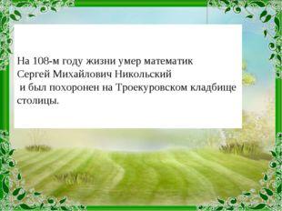 На 108-м году жизни умер математик Сергей Михайлович Никольский и был похоро