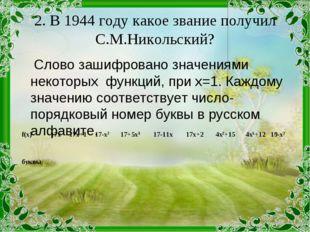 2. В 1944 году какое звание получил С.М.Никольский? Слово зашифровано значен