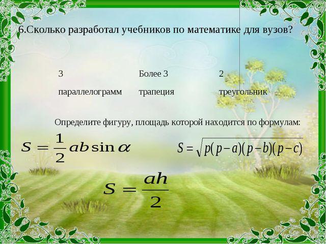 6.Сколько разработал учебников по математике для вузов? Определите фигуру, п...