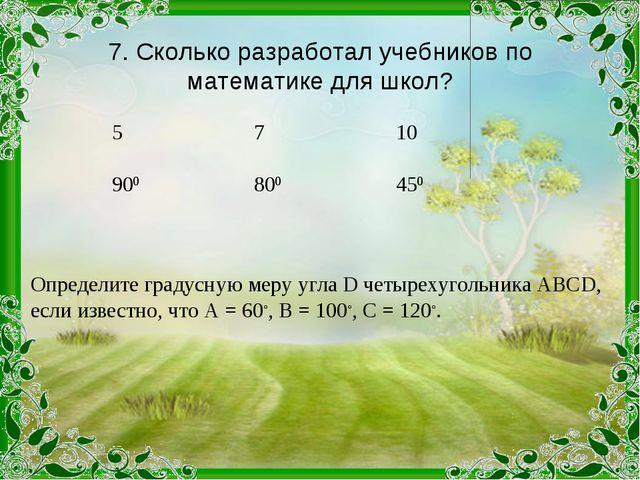 7. Сколько разработал учебников по математике для школ? Определите градусную...