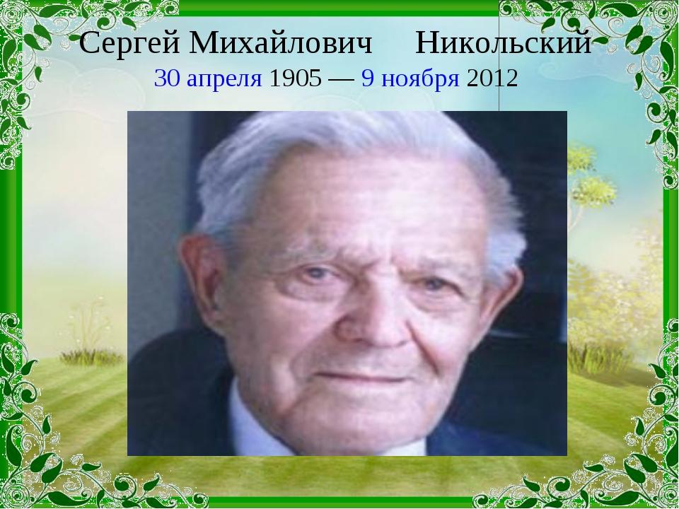 Сергей Михайлович Никольский 30 апреля 1905 — 9 ноября 2012