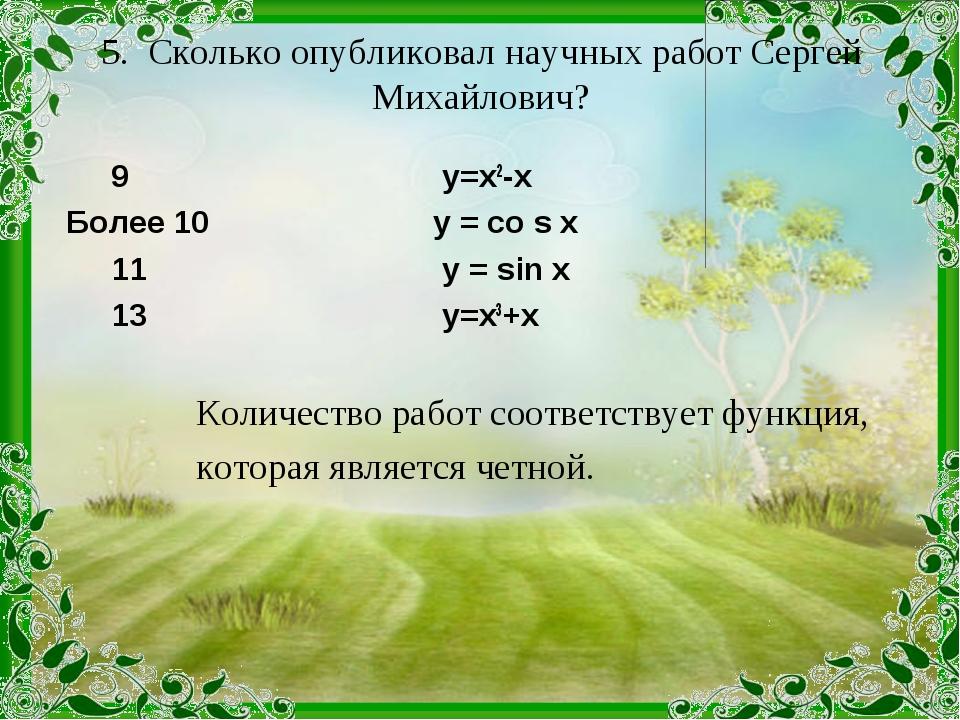 5. Сколько опубликовал научных работ Сергей Михайлович? 9 у=х2-х Более 10 у =...