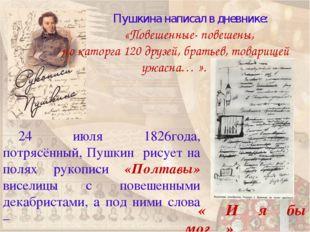 Пушкина написал в дневнике: «Повешенные- повешены, но каторга 120 друзей, б