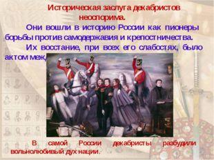 Историческая заслуга декабристов неоспорима. Они вошли в историю России ка