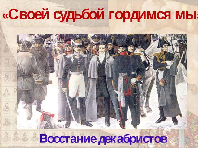 «Своей судьбой гордимся мы» Восстание декабристов