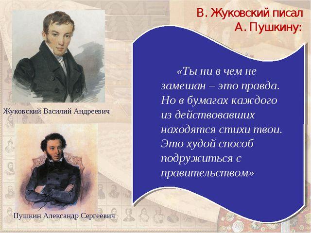 Жуковский Василий Андреевич «Ты ни в чем не замешан – это правда. Но в бумага...