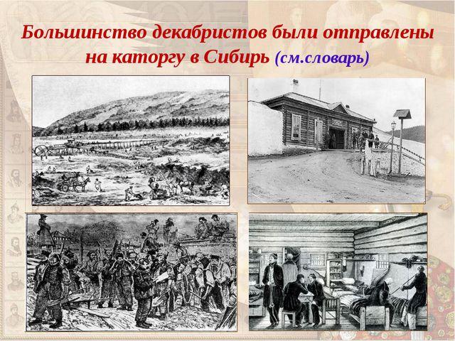 Большинство декабристов были отправлены на каторгу в Сибирь (см.словарь)