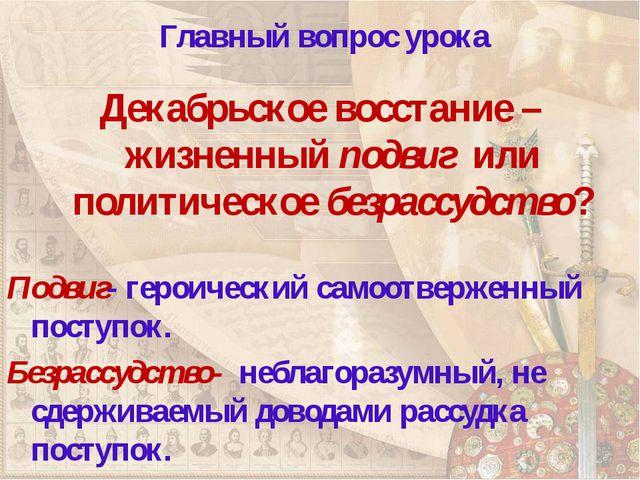 Главный вопрос урока Декабрьское восстание – жизненный подвиг или политическ...