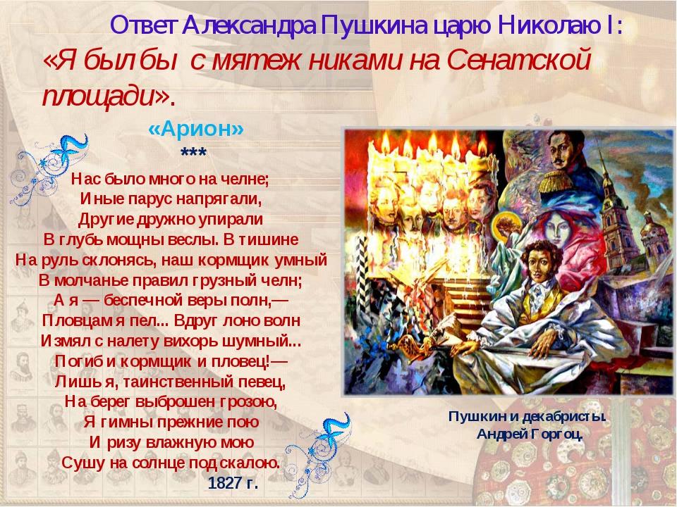 Ответ Александра Пушкина царю Николаю I:«Я был бы с мятежниками на Сенатско...