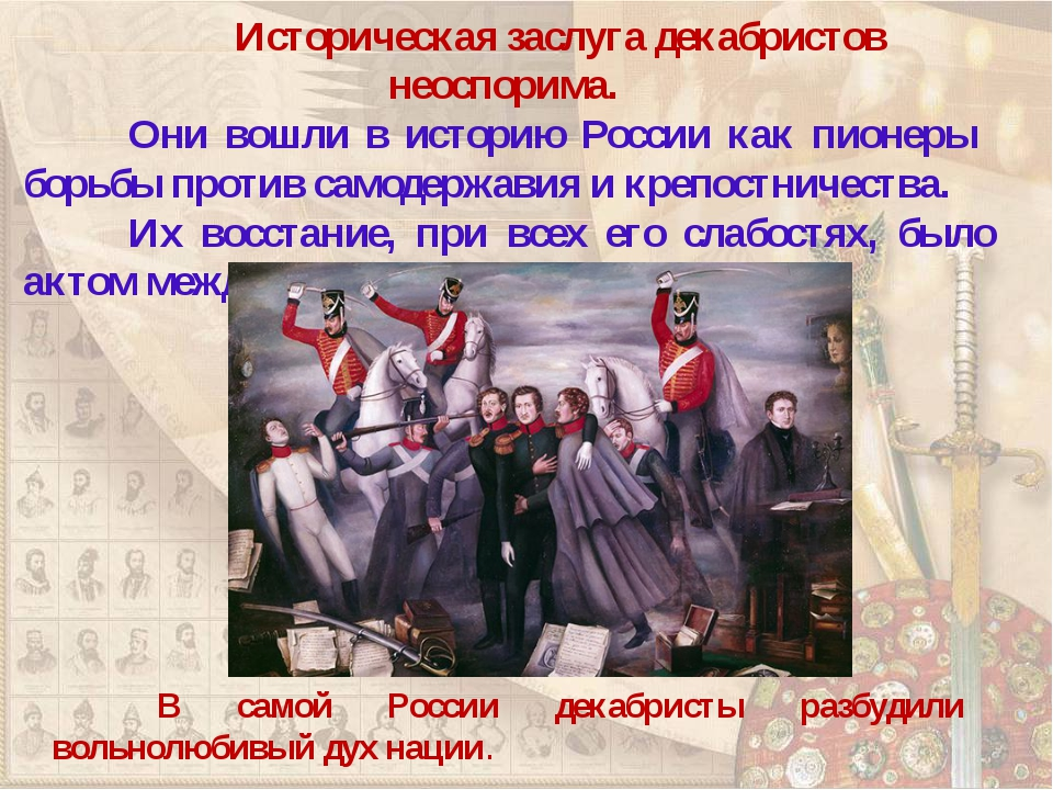 Историческая заслуга декабристов неоспорима. Они вошли в историю России ка...