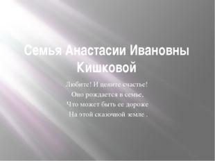 Семья Анастасии Ивановны Кишковой Любите! И цените счастье! Оно рождается в с