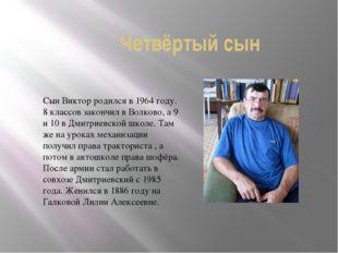 Четвёртый сын Сын Виктор родился в 1964 году. 8 классов закончил в Волково, а