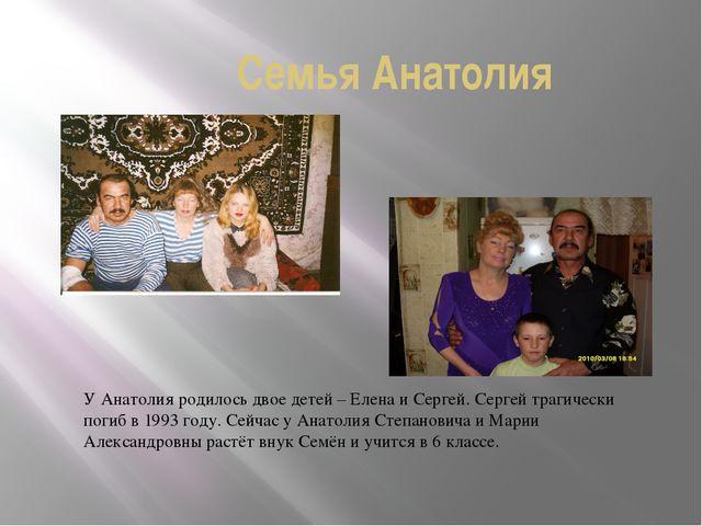 Семья Анатолия У Анатолия родилось двое детей – Елена и Сергей. Сергей трагич...