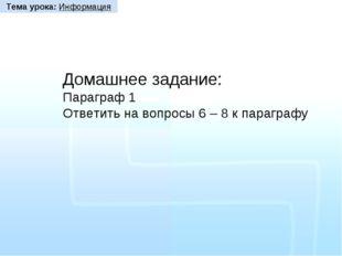 Домашнее задание: Параграф 1 Ответить на вопросы 6 – 8 к параграфу Тема урока