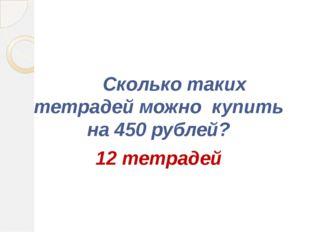 Сколько таких тетрадей можно купить на 450 рублей? 12 тетрадей