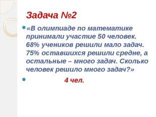 Задача №2 «В олимпиаде по математике принимали участие 50 человек. 68% ученик