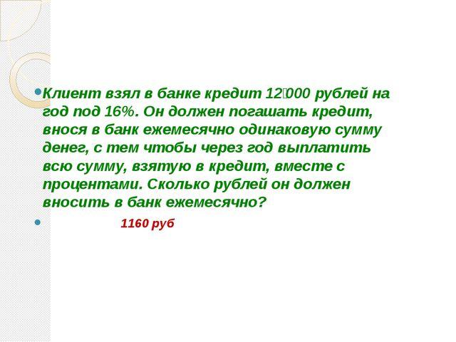 Клиент взял в банке кредит 12000 рублей на год под 16%. Он должен погашать...
