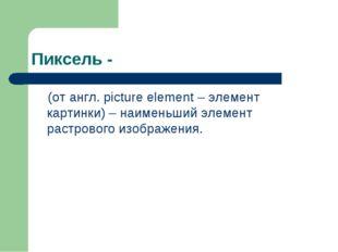 Пиксель - (от англ. picture element – элемент картинки) – наименьший элемент