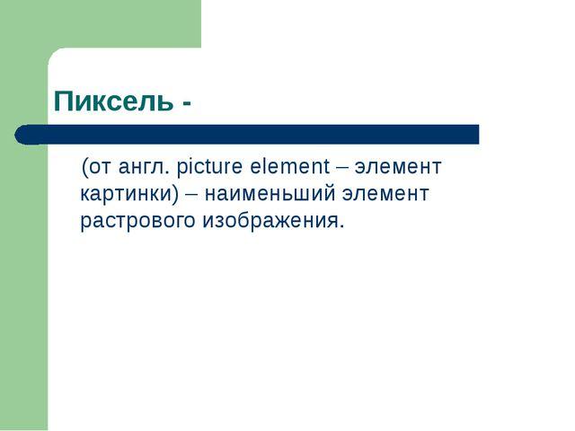 Пиксель - (от англ. picture element – элемент картинки) – наименьший элемент...