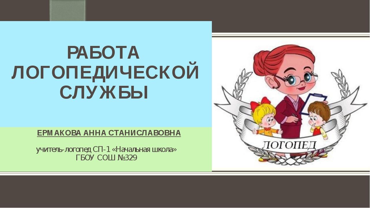РАБОТА ЛОГОПЕДИЧЕСКОЙ СЛУЖБЫ ЕРМАКОВА АННА СТАНИСЛАВОВНА учитель-логопед СП-...