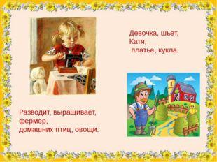 Девочка, шьет, Катя, платье, кукла. Разводит, выращивает, фермер, домашних п