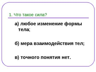 1. Что такое сила? а) любое изменение формы тела; б) мера взаимодействия тел;