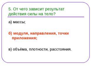5. От чего зависит результат действия силы на тело? а) массы; б) модуля, напр