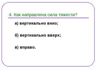 4. Как направлена сила тяжести? а) вертикально вниз; б) вертикально вверх; в)
