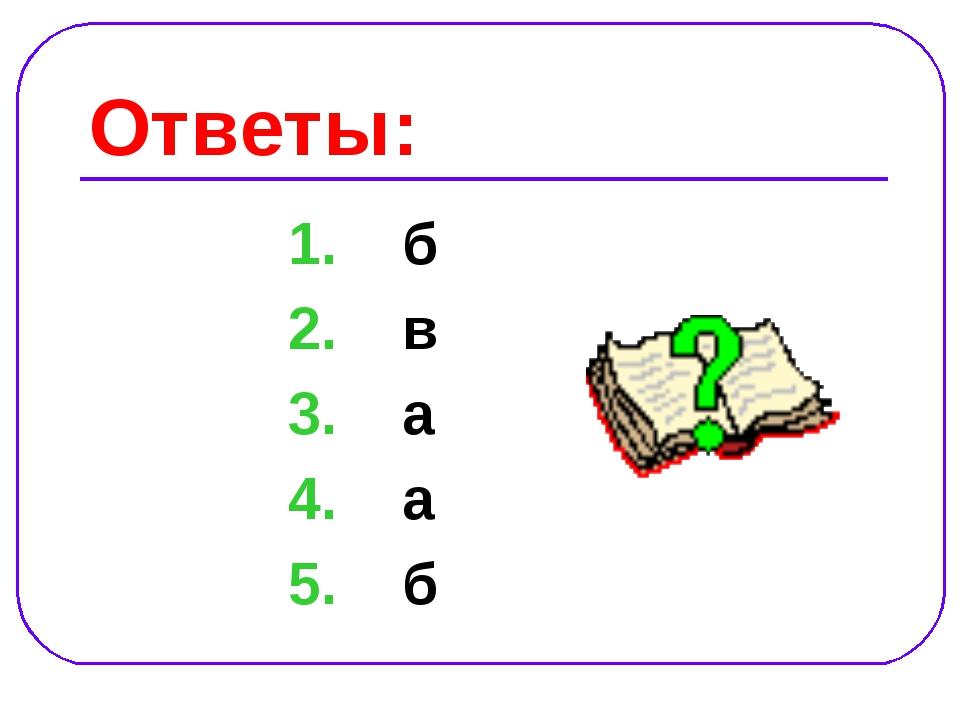 Ответы: 1. б 2. в 3. а 4. а 5. б