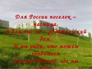 Для России поселок – частица, А для нас он – родительский дом. И мы рады, чт