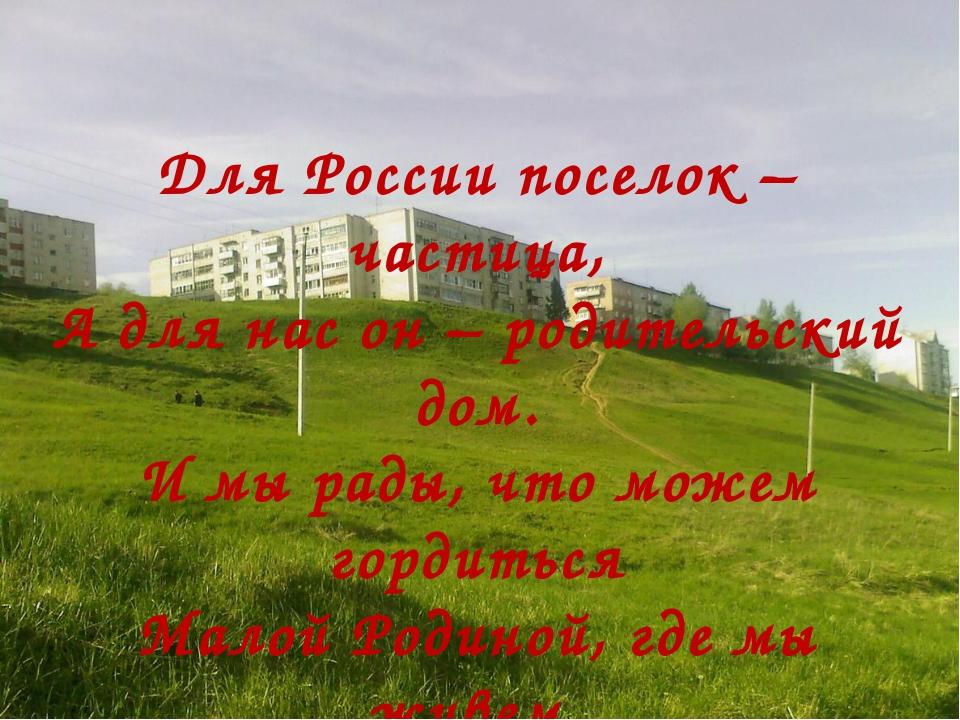 Для России поселок – частица, А для нас он – родительский дом. И мы рады, чт...