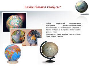 Какие бывают глобусы? Сейчас наибольшей популярностью пользуются физико-геогр