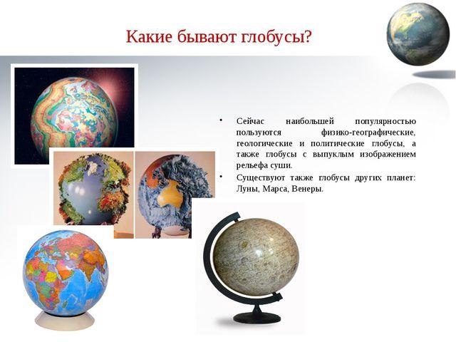 Какие бывают глобусы? Сейчас наибольшей популярностью пользуются физико-геогр...