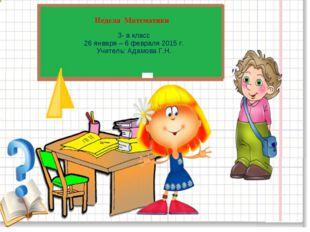 Неделя Математики 3- а класс 26 января – 6 февраля 2015 г. Учитель: Адамова Г