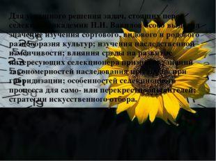 Для успешного решения задач, стоящих перед селекцией, академик Н.И. Вавилов о