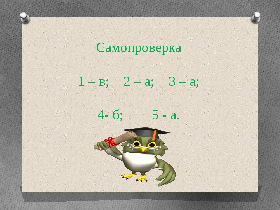 Самопроверка 1 – в; 2 – а; 3 – а; 4- б; 5 - а.