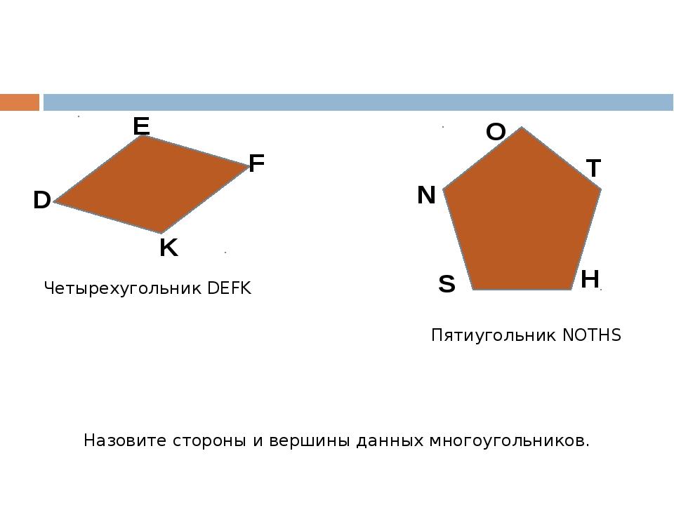 D E F K N S O T H Четырехугольник DEFK Пятиугольник NOTHS Назовите стороны и...