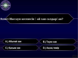 A.) Абылай хан B.) Тәуке хан C.) Қасым хан D.) Ақсақ темір L F Ахмет Иассауи