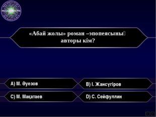 «Абай жолы» роман –эпопеясының авторы кім? A) М. Әуезов B) І. Жансүгіров C)