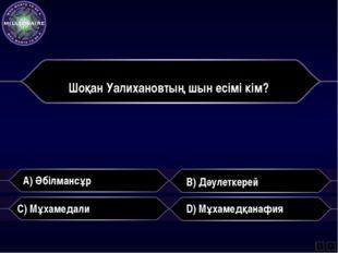 Шоқан Уалихановтың шын есімі кім? A) Әбілмансұр B) Дәулеткерей C) Мұхамедали