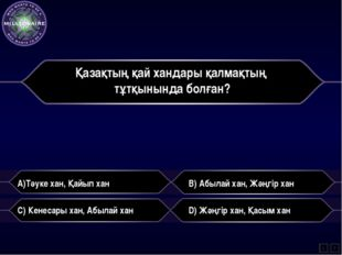 Қазақтың қай хандары қалмақтың тұтқынында болған? A)Тәуке хан, Қайып хан B) А