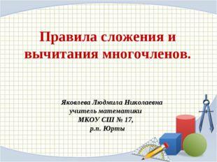 Правила сложения и вычитания многочленов. Яковлева Людмила Николаевна учитель