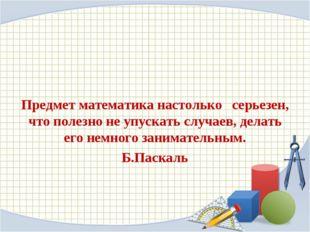 Предмет математика настолько серьезен, что полезно не упускать случаев, дела