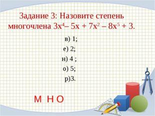 Задание 3: Назовите степень многочлена 3х4– 5х + 7х2 – 8х5 + 3. в) 1; е) 2;