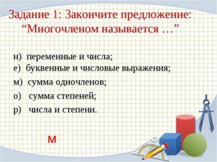 """Задание 1: Закончите предложение: """"Многочленом называется …"""" н) переменные и"""