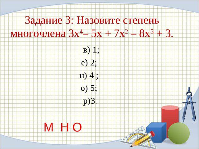 Задание 3: Назовите степень многочлена 3х4– 5х + 7х2 – 8х5 + 3. в) 1; е) 2;...