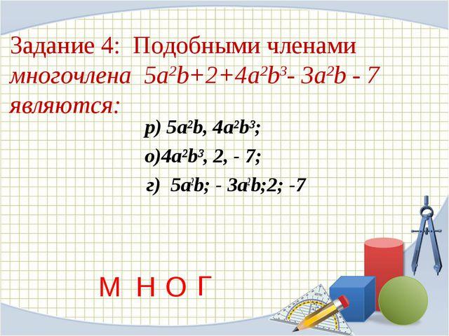 Задание 4: Подобными членами многочлена 5a2b+2+4a2b3- 3a2b - 7 являются: р)...