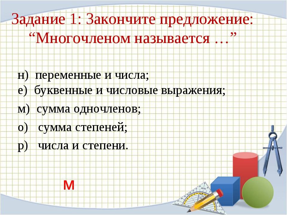 """Задание 1: Закончите предложение: """"Многочленом называется …"""" н) переменные и..."""