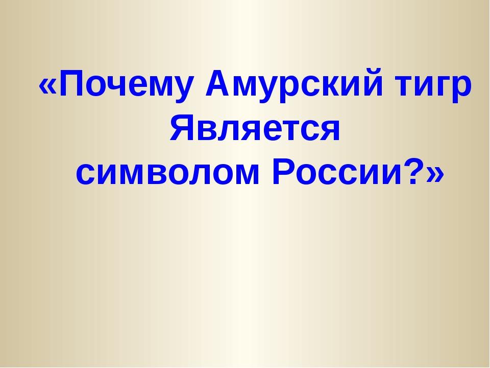 «Почему Амурский тигр Является символом России?»