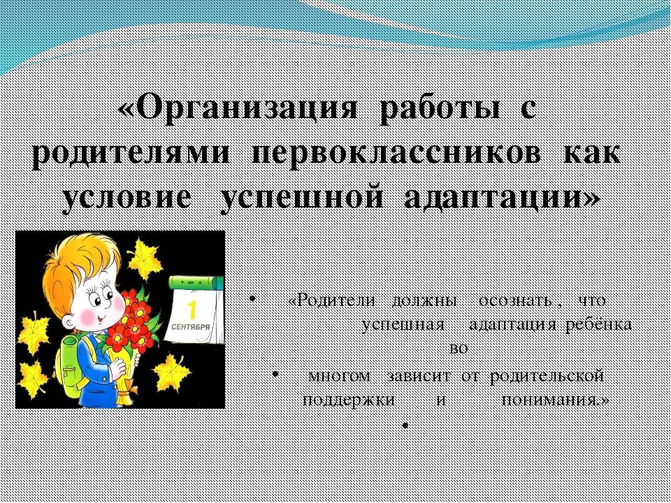 «Организация работы с родителями первоклассников как условие успешной адаптац...